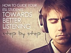 Listening - How to Guide Your ESL Students towards Better Listening…Step by Step