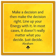 Make a decision and then make the decision right.  Line up your Energy with it. In most cases, it doesn't really matter what you decide.  Just decide. Abraham-Hicks Quotes (AHQ3108) #decision