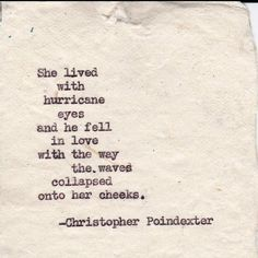 She lived with hurricane eyes and he fell in love with the way the waves collapsed onto her cheeks. -Christopher Poindexter