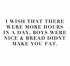 I wish that there were more hours on a day, boys were nice and bread didn't make you fat.