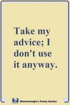 Take my advice; I don't use it anyway. Click The Pin For More Funny Quotes. Share the Cheer - Please Re-Pin. #funny #funnyquotes #quotes #quotestoliveby #dailyquote #wittyquotes #oneliner #joke