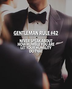 Gentleman Rule 42 - Never speak about how humble you are. Let your humility do that. Gentleman Rules, True Gentleman, Gentleman Style, Rule 42, Chivalry Quotes, Gentlemens Guide, Gentlemans Club, Man Up, Badass Quotes