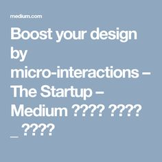 Boost your design by micro-interactions – The Startup – Medium 마이크로 인터렉션 _ 예시많아