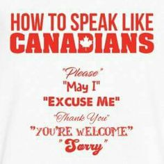 So when people ask me how to speak Canadian (yes it has happened) I'll just tell them add some more manners to their vocabulary. Not a bad thing....