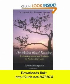 The Wisdom Way of Knowing Reclaiming An Ancient Tradition to Awaken the Heart (9780787968960) Cynthia Bourgeault , ISBN-10: 078796896X  , ISBN-13: 978-0787968960 ,  , tutorials , pdf , ebook , torrent , downloads , rapidshare , filesonic , hotfile , megaupload , fileserve