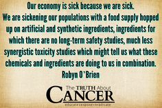 "Need I say more? Robyn O'Brien states, ""Our economy is sick because we are sick. We are sickening our populations with a food supply hopped up on artificial and synthetic ingredients, ingredients for which there are no long-term safety studies, much less synergistic toxicity studies which might tell us what these chemicals & ingredients are doing to us in combination."" Please re-pin to help us educate others. Together we'll empower the world with life-saving knowledge! <3"