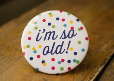 I'm so Old  Jumbo Button by KellyElliottCreative on Etsy