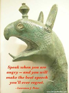 Speak when you are angry -- and you will make the best speech you'll ever regret. - Laurence J. Peter