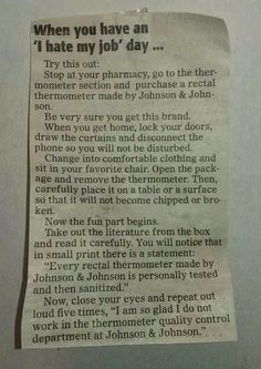"""I am so glad I do not work in the thermometer quality control department at Johnson & Johnson"" I don't hate my job but this made me die laughing. hahaha!!!"