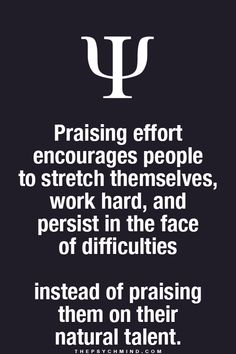 Praising effort encourages people to stretch themselves, work hard, and persist in the face of difficulties instead of praising them on their natural talent. Psychology Fun Facts, Psychology Says, Psychology Quotes, Physiological Facts, Power Of Positivity, Wise Words, Me Quotes, Brainy Quotes, Leadership