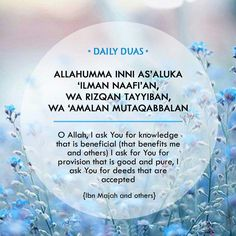 O Allah! I ask You for knowledge that is of benefit, a good provision and deeds that will be accepted. AMEEN