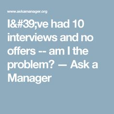 I've had 10 interviews and no offers -- am I the problem? — Ask a Manager
