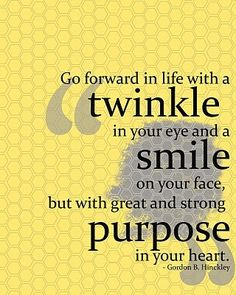 """Go forward in life with a twinkle in your eye and a smile on your face, but will a great and strong purpose in your heart."" ~ Gordon B. Hinckley 