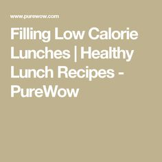 Filling Low Calorie Lunches | Healthy Lunch Recipes - PureWow