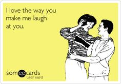 I love the way youmake me laughat you.