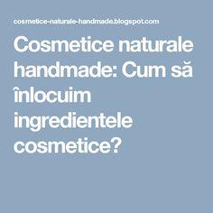 Cosmetice naturale handmade: Cum să înlocuim ingredientele cosmetice?