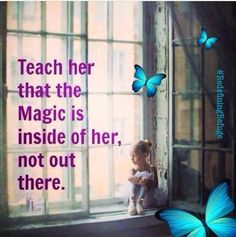 Teach her that the Magic is inside of her, not out there ☼