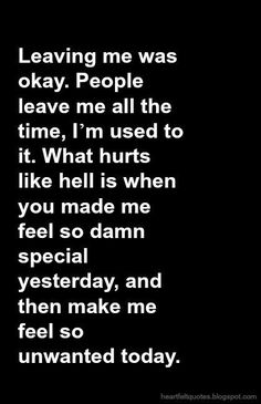 Leaving me was okay. People leave me all the time, I'm used to it. What hurts like hell is when you made me feel so damn special yesterday, and then make me feel so unwanted today.