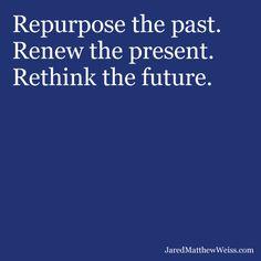 Repurpose the past.  Renew the present.  Rethink the future.