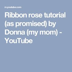 Ribbon rose tutorial (as promised) by Donna (my mom) - YouTube