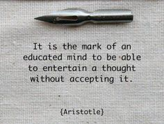 """It is the mark of an educated mind to be able to entertain a thought without accepting it."" - Aristotle"