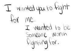 All I've ever wanted is to know that I am worth fighting for
