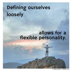 We can sometimes be in too much of a hurry to define ourselves, ignoring the advantages of having a flexible personality.