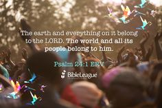 The #earth and everything on it belong to the #LORD. The world and all its #people belong to him. Psalm 24:1 ERV