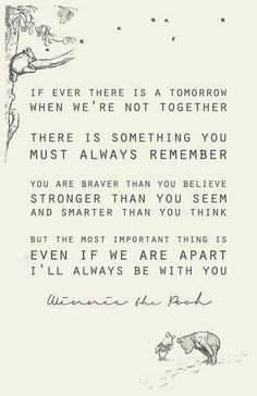 If ever there is a tomorrow when we're not together there is something you must always remember you are braver than you believe stronger than you seem and smarter than you think but the most important thing is even if we are apart I'll always be with you.