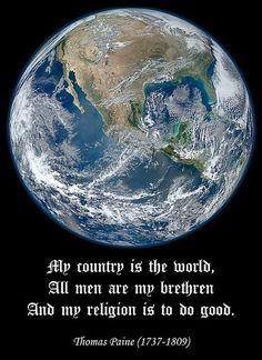 My country is the world; all men are my brothers; and my religion is to do good.  Thomas Paine, founding father