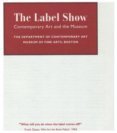 """""""in 1994 trevor fairbrother curated an exhibition at the boston museum of fine art called 'the label show: contemporary art and the museum.' it was an engaging show; works that normally had one label had two or more, and the labels were also signed by the individuals who wrote them –a very important contrast to the ways museums typically aspire to present themselves as disinterested authorities."""" (joseph grigely, """"exhibition prosthetics"""", london: bedford press, 2010, p. 16)"""