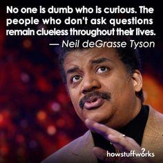 No one is dumb who asks questions. Neil DeGrasse Tyson