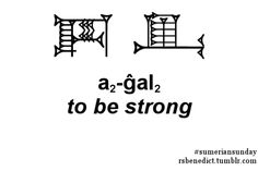 This week's Sumerian sign is a is a2-ĝal2, which means to be strong. As you can see, the word is written with a combination of two signs. The first, a2, means arm (which you may remember from last week). The second, ĝal2, means to exist or to have/put