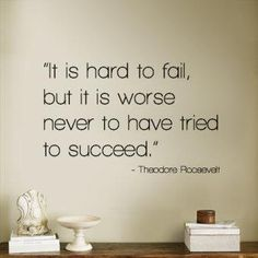 it is hard to fail but it is worse never to have tried to succeed. Theodore Roosevelt
