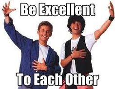 """""""Be Excellent To Each Other"""" ~ Bill and Ted's Excellent Adventure"""