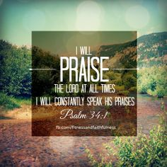 """""""I will PRAISE the LORD at all times. I will constantly speak his praises""""… Psalm 34:1."""