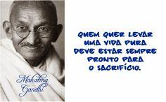 Quem quer levar uma vida pura deve estar sempre pronto para o sacrifício. Mahatma Gandhi