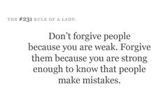 Don't forgive people because you are weak. Forgive them because you are strong enough to know that people make mistakes.