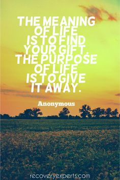 Motivational Quotes: The meaning of life is to find your gift. the purpose of life is to give it away.  Follow: https://www.pinterest.com/recoveryexpert