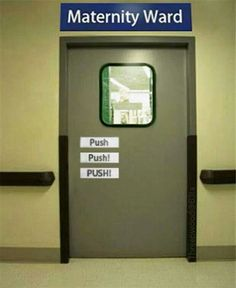 Push!! Lol. Maternity ward.