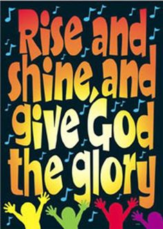 Rise and Shine and Give God the Glory! Amen.
