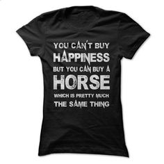 You Cant Buy Happiness But You Can Buy A Horse Which Is Pretty Much The Same Thing Tshirt - design your own shirt #Tshirt #T-Shirts