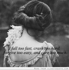 I fall too fast. Crash too hard. Forgive too easy, & care too much! So me.