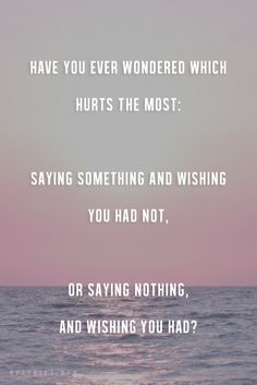 Have ever wondered which what hurts the most: saying something and wishing you had not, or saying nothing, or saying nothing, and wishing you had?
