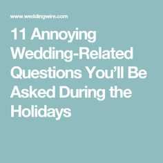 11 Annoying Wedding-Related Questions You'll Be Asked During the Holidays