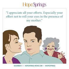 I appreciate all your efforts.  Especially your effort not to roll your eyes in the presence of my mother.  #HopeSprings