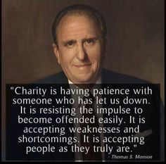 Thomas S. Monson: Charity is having patience with someone who has let us down. It is resisting the impulse to become offended easily. It is accepting weaknesses and shortcomings. It is accepting people as they truly are. Gospel Quotes, Mormon Quotes, Lds Quotes, Uplifting Quotes, Religious Quotes, Quotable Quotes, Great Quotes, Quotes To Live By, Inspirational Quotes