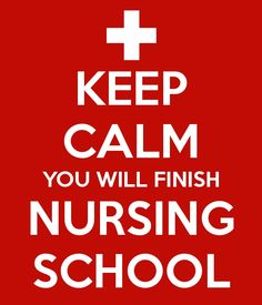 Keep calm and you will finish nursing school.