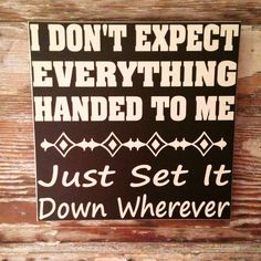 "I Don't Expect Everything Handed to Me. Just Set It Down Wherever. Funny wood sign measures 12""x12"" and 1/2"" thick."