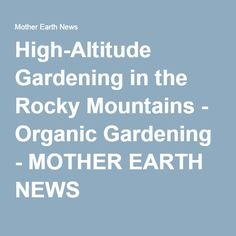 High-Altitude Gardening in the Rocky Mountains - Organic Gardening - MOTHER EARTH NEWS